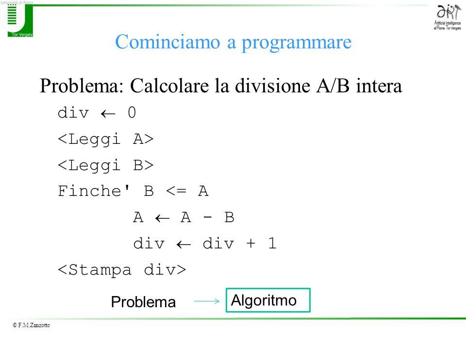 © F.M.Zanzotto Cominciamo a programmare Problema: Calcolare la divisione A/B intera div 0 Finche B <= A A A - B div div + 1 Problema Algoritmo