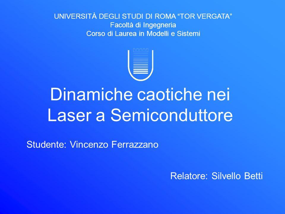 Dinamiche caotiche nei Laser a Semiconduttore Studente: Vincenzo Ferrazzano Relatore: Silvello Betti UNIVERSITÀ DEGLI STUDI DI ROMA TOR VERGATA Facolt