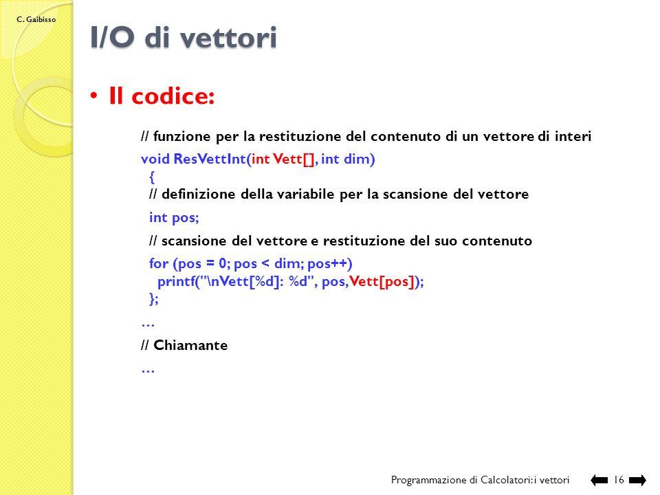 C. Gaibisso I/O di vettori Programmazione di Calcolatori: i vettori15 Il codice: // sorgente: Lezione_XIV\VettIONome.c // programma che illustra le mo