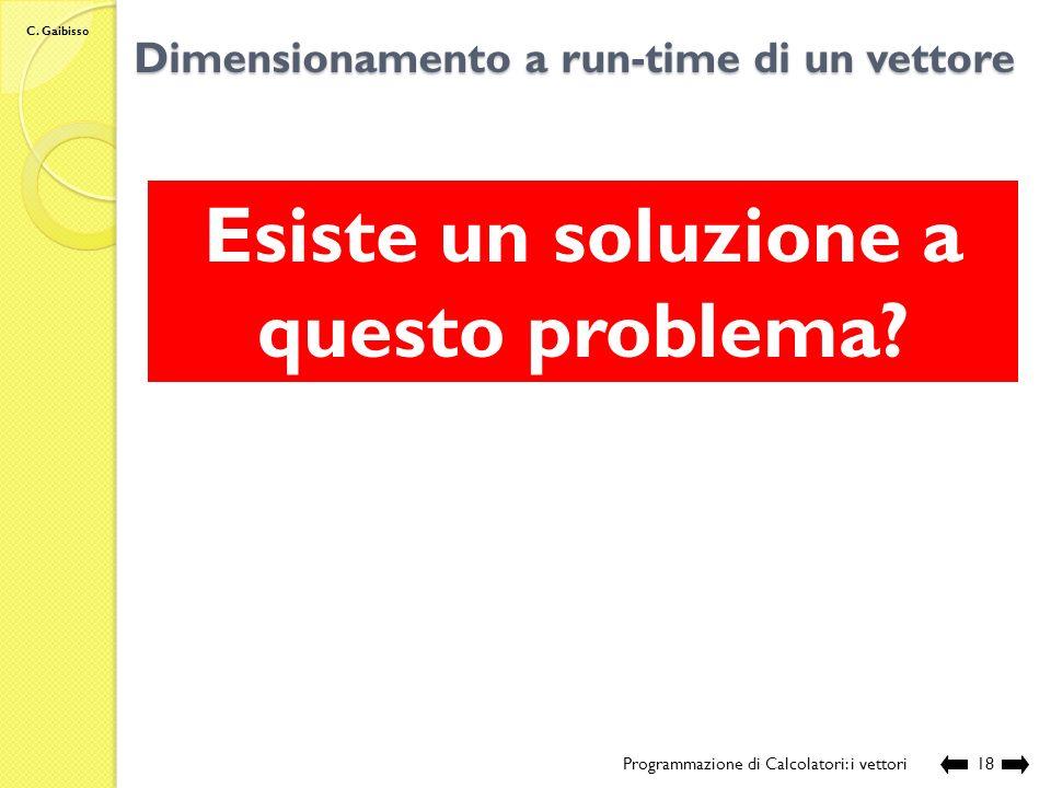 C. Gaibisso Dimensionamento a run-time di un vettore Programmazione di Calcolatori: i vettori17 La dimensione di un vettore può essere definita a run