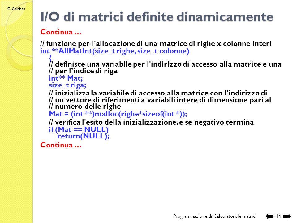 C. Gaibisso I/O di matrici definite dinamicamente Programmazione di Calcolatori: le matrici13 Continua … // funzione per il recupero della memoria all