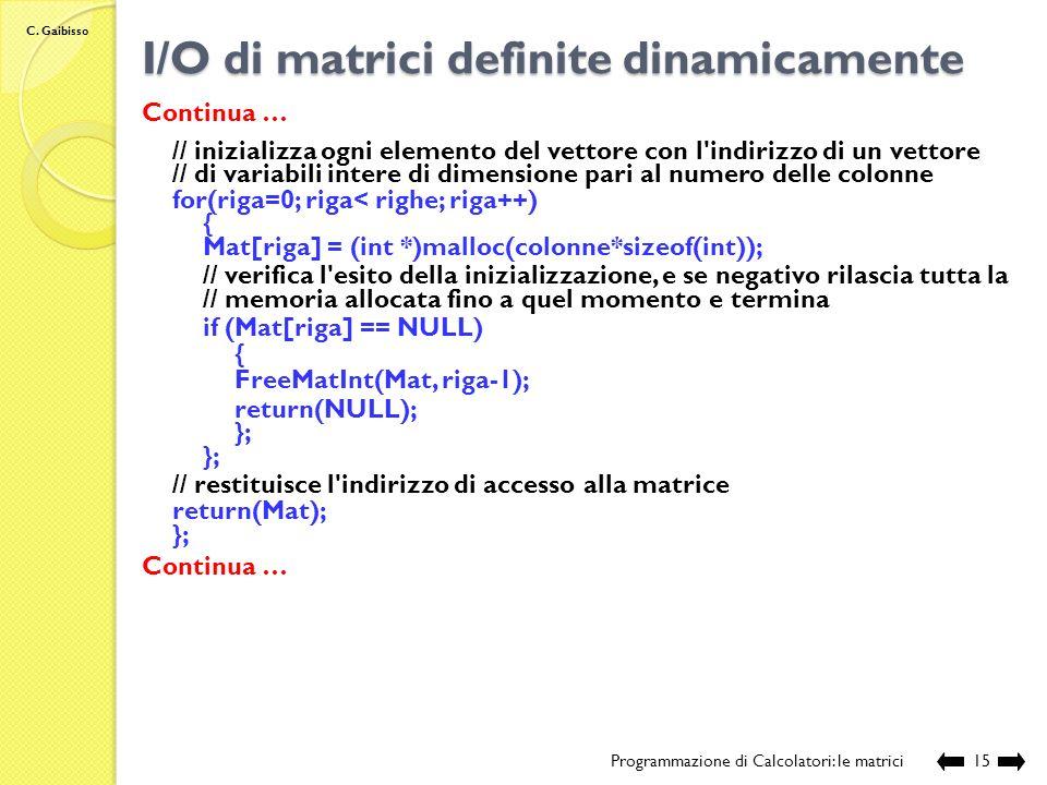 C. Gaibisso I/O di matrici definite dinamicamente Programmazione di Calcolatori: le matrici14 Continua … // funzione per l'allocazione di una matrice