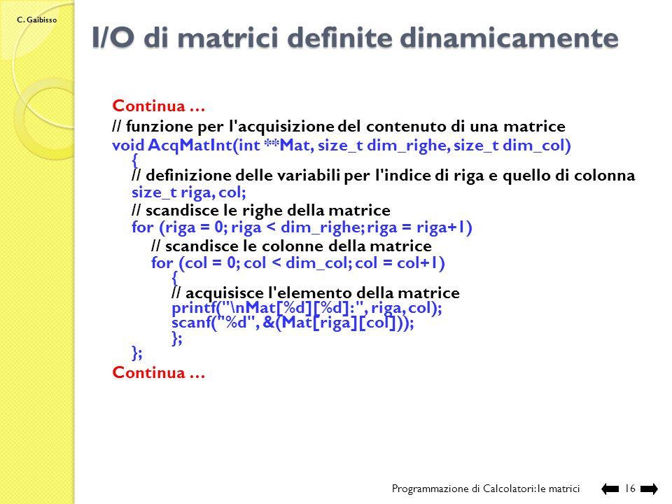 C. Gaibisso I/O di matrici definite dinamicamente Programmazione di Calcolatori: le matrici15 Continua … // inizializza ogni elemento del vettore con