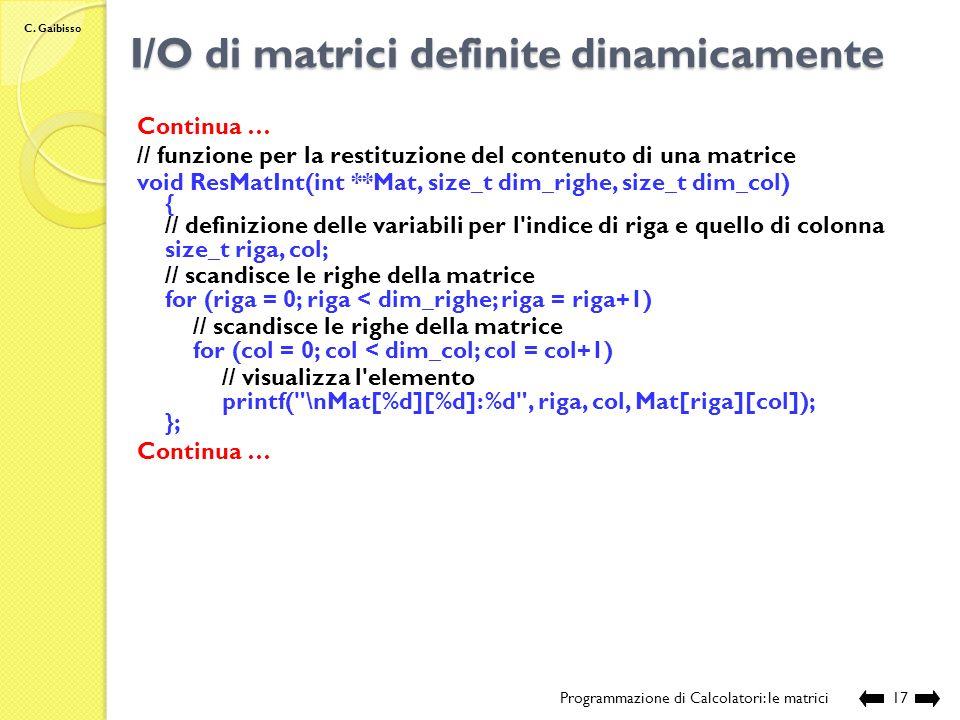 C. Gaibisso I/O di matrici definite dinamicamente Programmazione di Calcolatori: le matrici16 Continua … // funzione per l'acquisizione del contenuto
