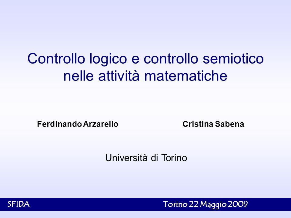 1 Ferdinando Arzarello Cristina Sabena Controllo logico e controllo semiotico nelle attività matematiche Università di Torino SFIDA Torino 22 Maggio 2