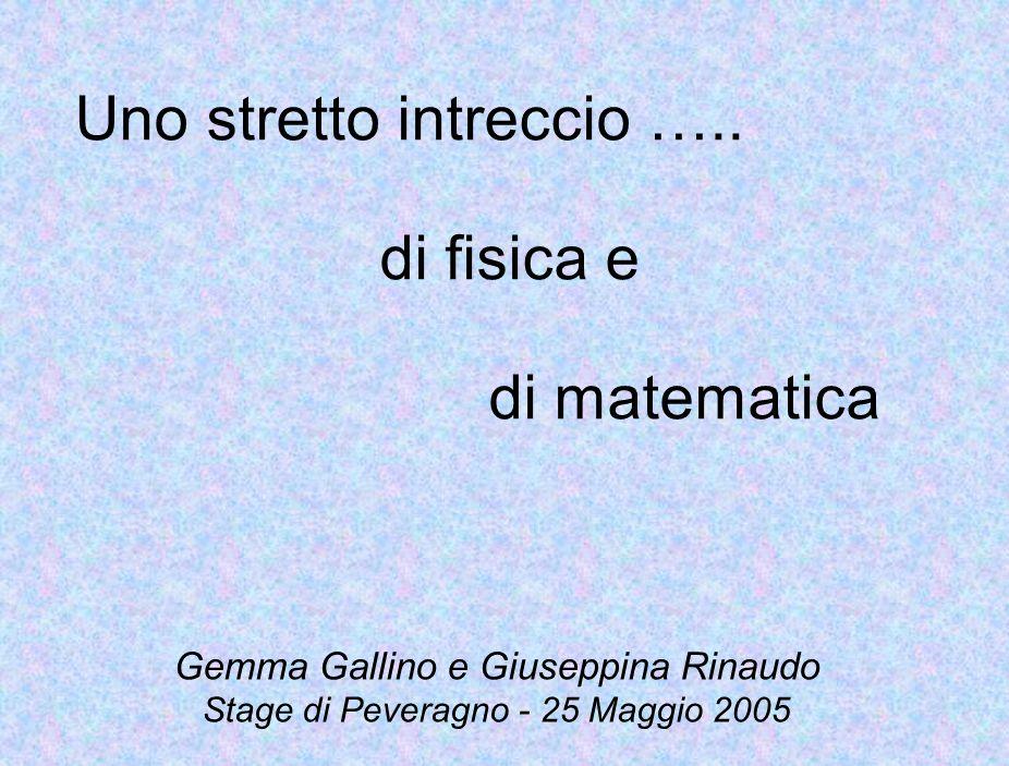 Uno stretto intreccio ….. di fisica e di matematica Gemma Gallino e Giuseppina Rinaudo Stage di Peveragno - 25 Maggio 2005