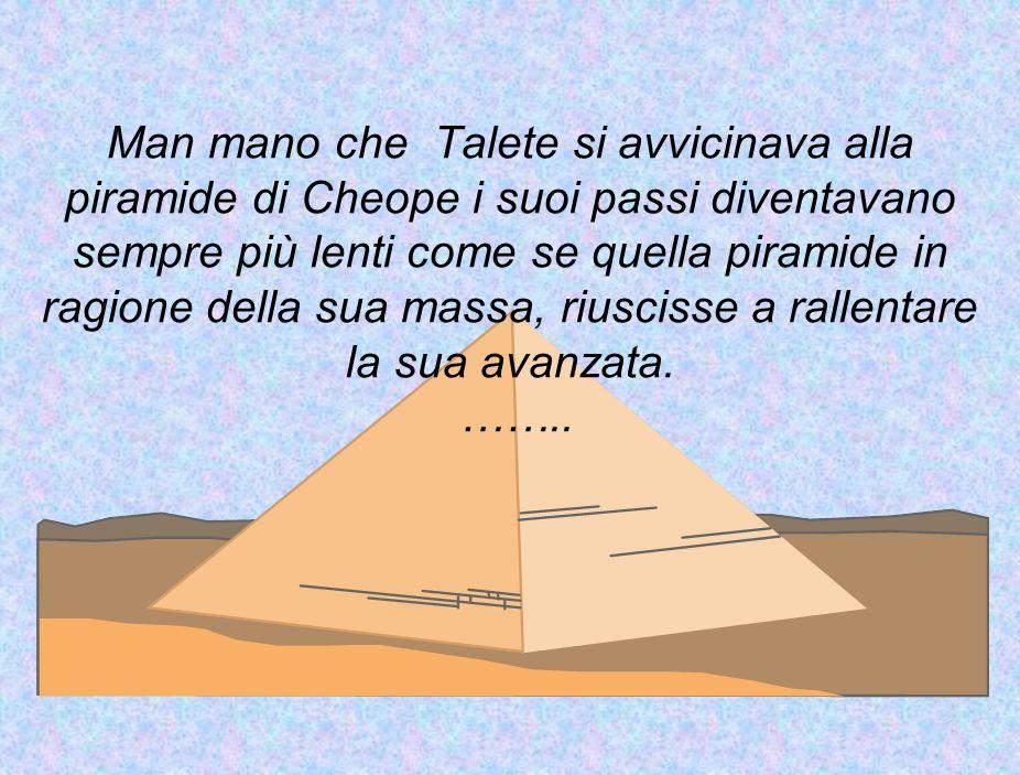 Man mano che Talete si avvicinava alla piramide di Cheope i suoi passi diventavano sempre più lenti come se quella piramide in ragione della sua massa