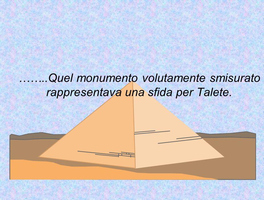 ……..Quel monumento volutamente smisurato rappresentava una sfida per Talete.