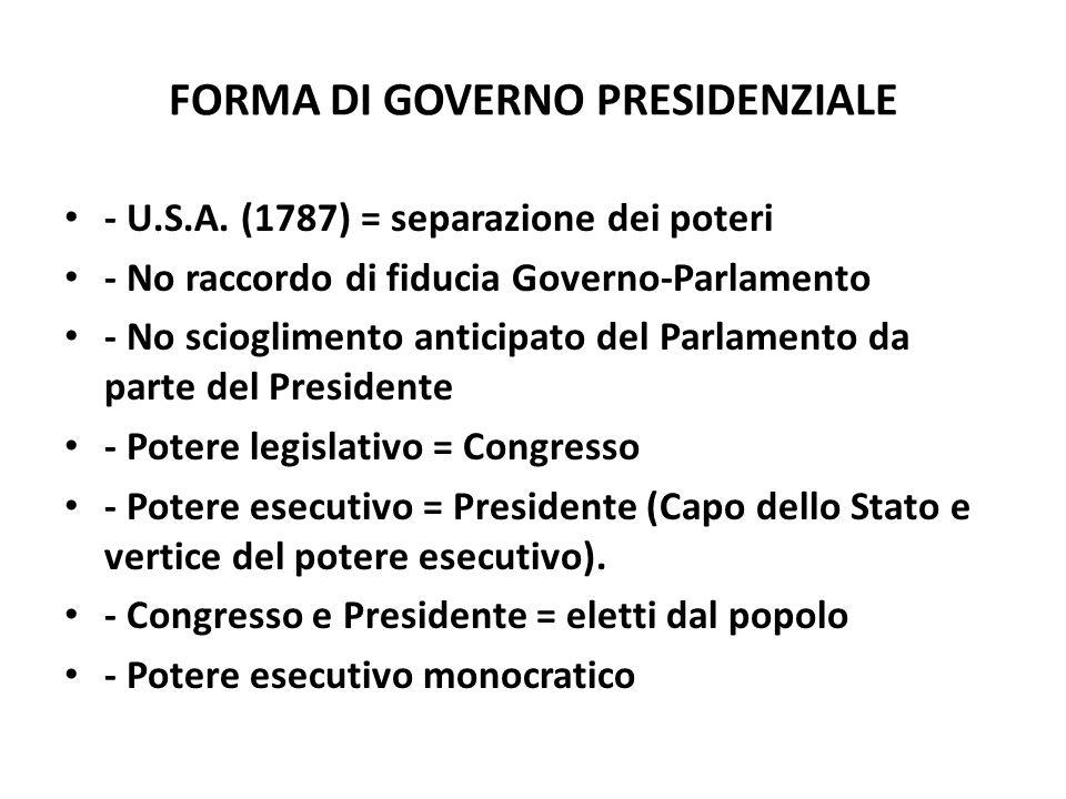 FORMA DI GOVERNO PRESIDENZIALE - U.S.A. (1787) = separazione dei poteri - No raccordo di fiducia Governo-Parlamento - No scioglimento anticipato del P