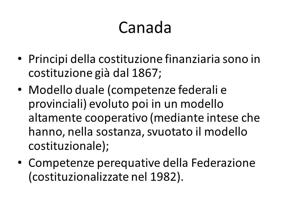 Canada Principi della costituzione finanziaria sono in costituzione già dal 1867; Modello duale (competenze federali e provinciali) evoluto poi in un modello altamente cooperativo (mediante intese che hanno, nella sostanza, svuotato il modello costituzionale); Competenze perequative della Federazione (costituzionalizzate nel 1982).