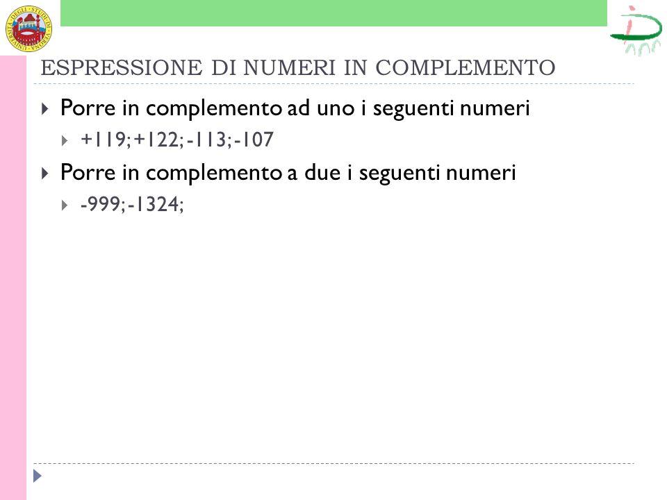 ESPRESSIONE DI NUMERI IN COMPLEMENTO Porre in complemento ad uno i seguenti numeri +119; +122; -113; -107 Porre in complemento a due i seguenti numeri
