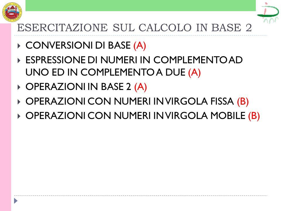 ESERCITAZIONE SUL CALCOLO IN BASE 2 CONVERSIONI DI BASE (A) ESPRESSIONE DI NUMERI IN COMPLEMENTO AD UNO ED IN COMPLEMENTO A DUE (A) OPERAZIONI IN BASE