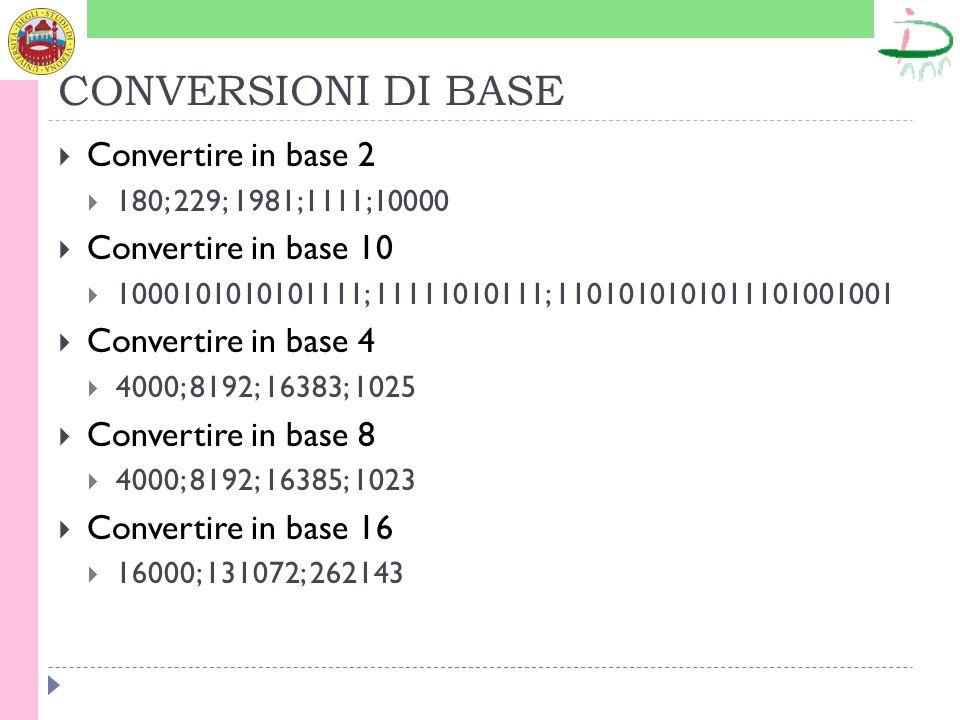 CONVERSIONI DI BASE Convertire in base 2 180; 229; 1981;1111;10000 Convertire in base 10 1000101010101111; 11111010111; 1101010101011101001001 Convert