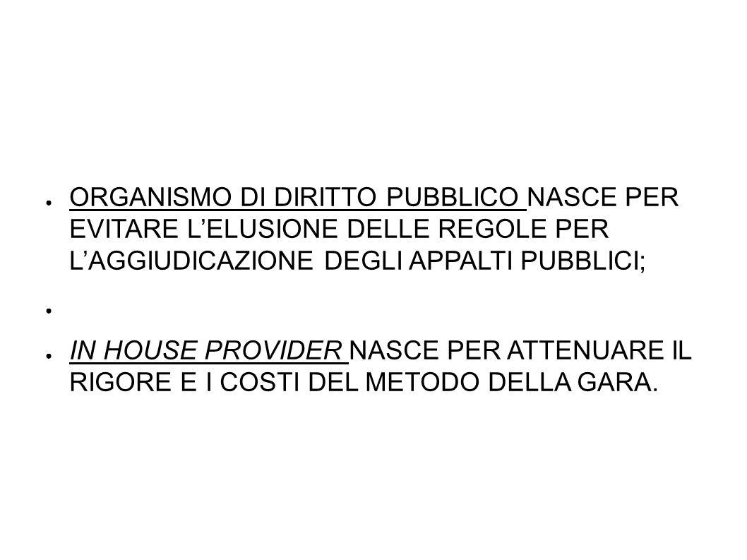 ORGANISMO DI DIRITTO PUBBLICO NASCE PER EVITARE LELUSIONE DELLE REGOLE PER LAGGIUDICAZIONE DEGLI APPALTI PUBBLICI; IN HOUSE PROVIDER NASCE PER ATTENUARE IL RIGORE E I COSTI DEL METODO DELLA GARA.