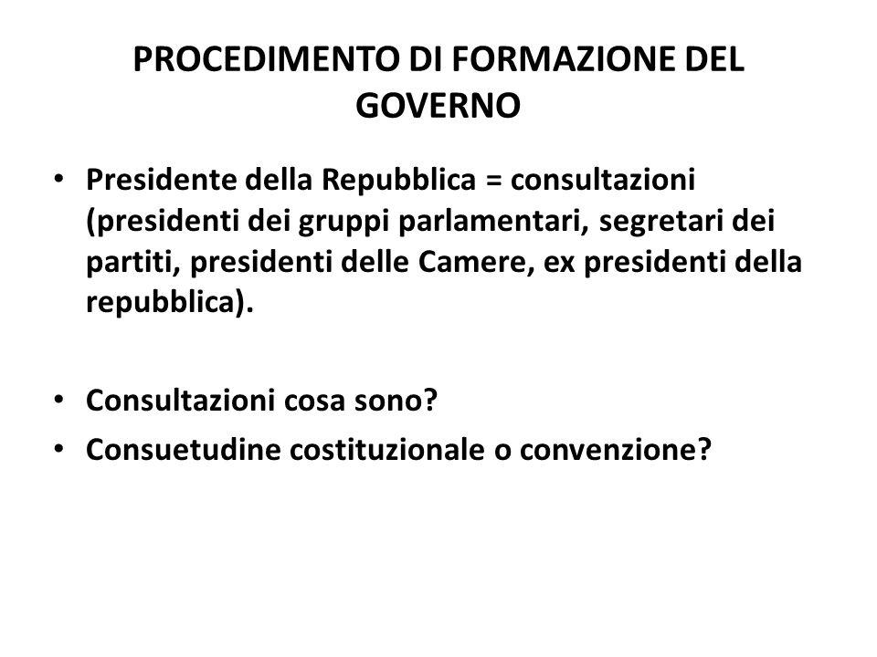 PROCEDIMENTO DI FORMAZIONE DEL GOVERNO Presidente della Repubblica = consultazioni (presidenti dei gruppi parlamentari, segretari dei partiti, preside