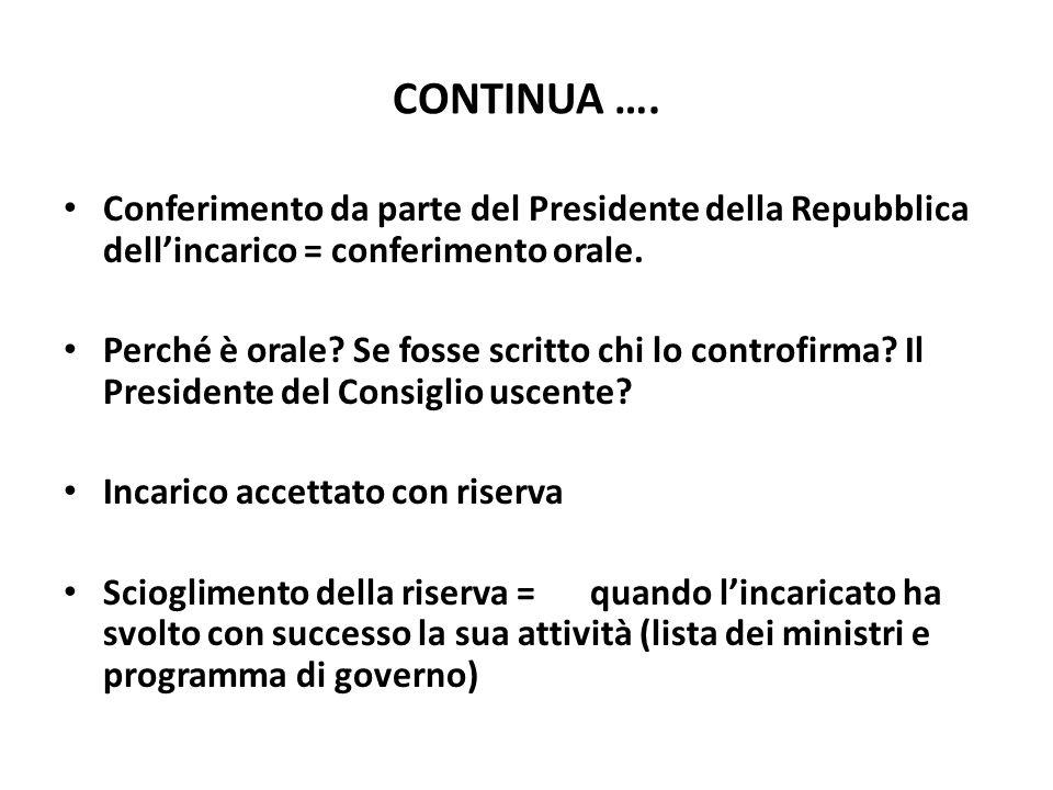 CONTINUA …. Conferimento da parte del Presidente della Repubblica dellincarico = conferimento orale. Perché è orale? Se fosse scritto chi lo controfir