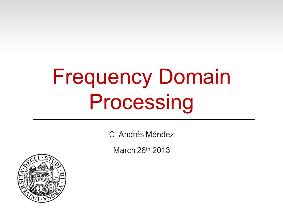 Frequency Domain Processing C. Andrés Méndez March 26 th 2013