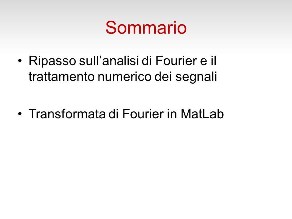 Sommario Ripasso sullanalisi di Fourier e il trattamento numerico dei segnali Transformata di Fourier in MatLab