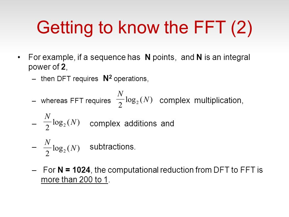 Getting to know the FFT (2) For example, if a sequence has N points, and N is an integral power of 2, –then DFT requires N 2 operations, –whereas FFT