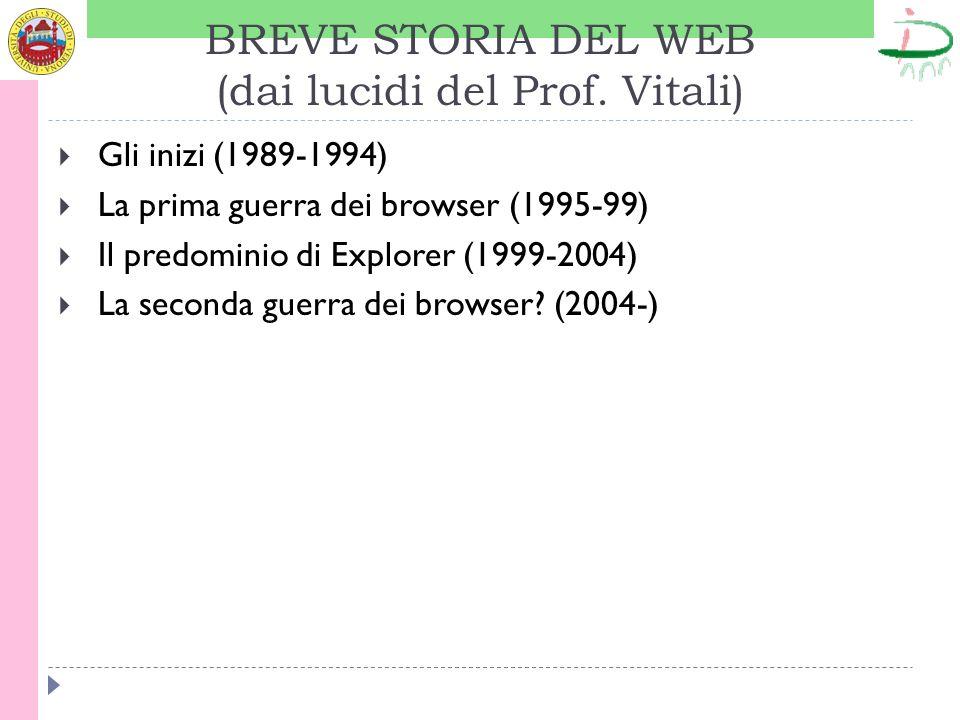 BREVE STORIA DEL WEB (dai lucidi del Prof. Vitali) Gli inizi (1989-1994) La prima guerra dei browser (1995-99) Il predominio di Explorer (1999-2004) L