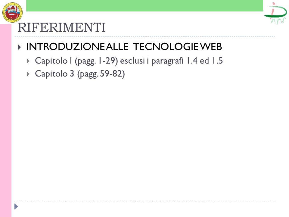 RIFERIMENTI INTRODUZIONE ALLE TECNOLOGIE WEB Capitolo I (pagg. 1-29) esclusi i paragrafi 1.4 ed 1.5 Capitolo 3 (pagg. 59-82)