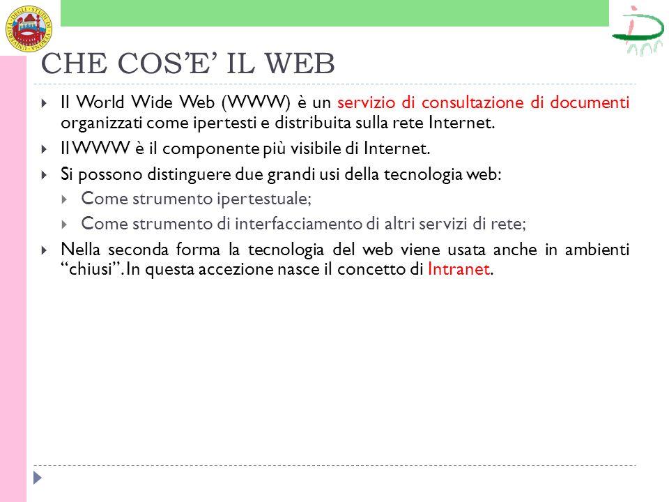 CHE COSE IL WEB Il World Wide Web (WWW) è un servizio di consultazione di documenti organizzati come ipertesti e distribuita sulla rete Internet. Il W