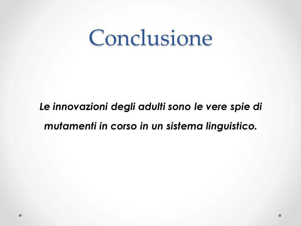 Conclusione Le innovazioni degli adulti sono le vere spie di mutamenti in corso in un sistema linguistico.