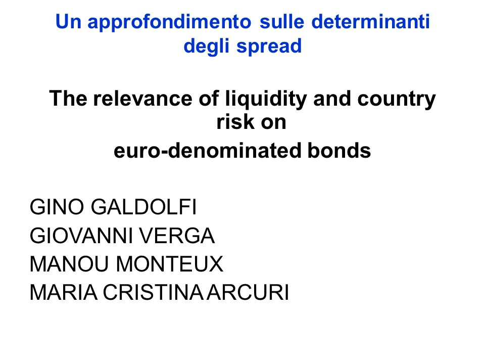 Un approfondimento sulle determinanti degli spread The relevance of liquidity and country risk on euro-denominated bonds GINO GALDOLFI GIOVANNI VERGA MANOU MONTEUX MARIA CRISTINA ARCURI