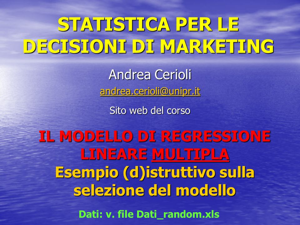 STATISTICA PER LE DECISIONI DI MARKETING Andrea Cerioli andrea.cerioli@unipr.it Sito web del corso IL MODELLO DI REGRESSIONE LINEARE MULTIPLA Esempio (d)istruttivo sulla selezione del modello Dati: v.
