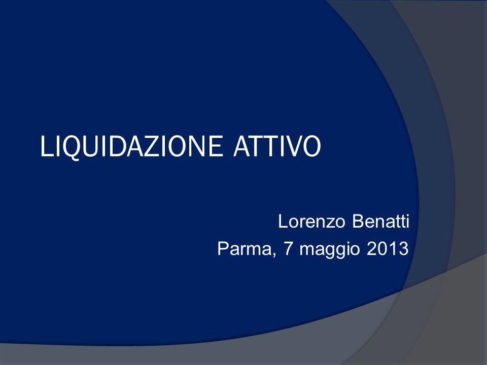 LIQUIDAZIONE ATTIVO Lorenzo Benatti Parma, 7 maggio 2013