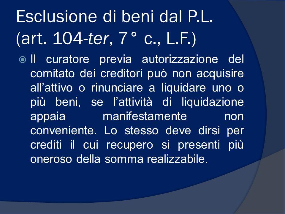 Esclusione di beni dal P.L. (art. 104-ter, 7° c., L.F.) Il curatore previa autorizzazione del comitato dei creditori può non acquisire allattivo o rin