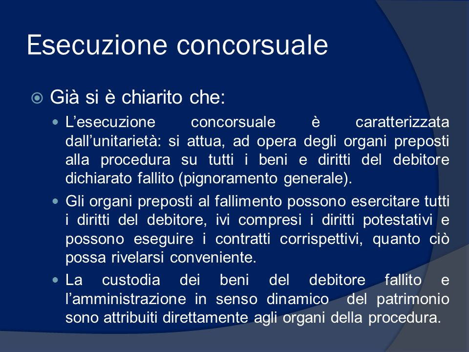 Esecuzione concorsuale Già si è chiarito che: Lesecuzione concorsuale è caratterizzata dallunitarietà: si attua, ad opera degli organi preposti alla p