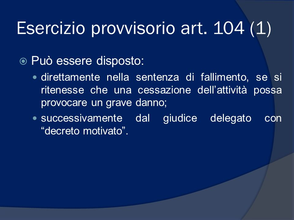 Esercizio provvisorio art. 104 (1) Può essere disposto: direttamente nella sentenza di fallimento, se si ritenesse che una cessazione dellattività pos
