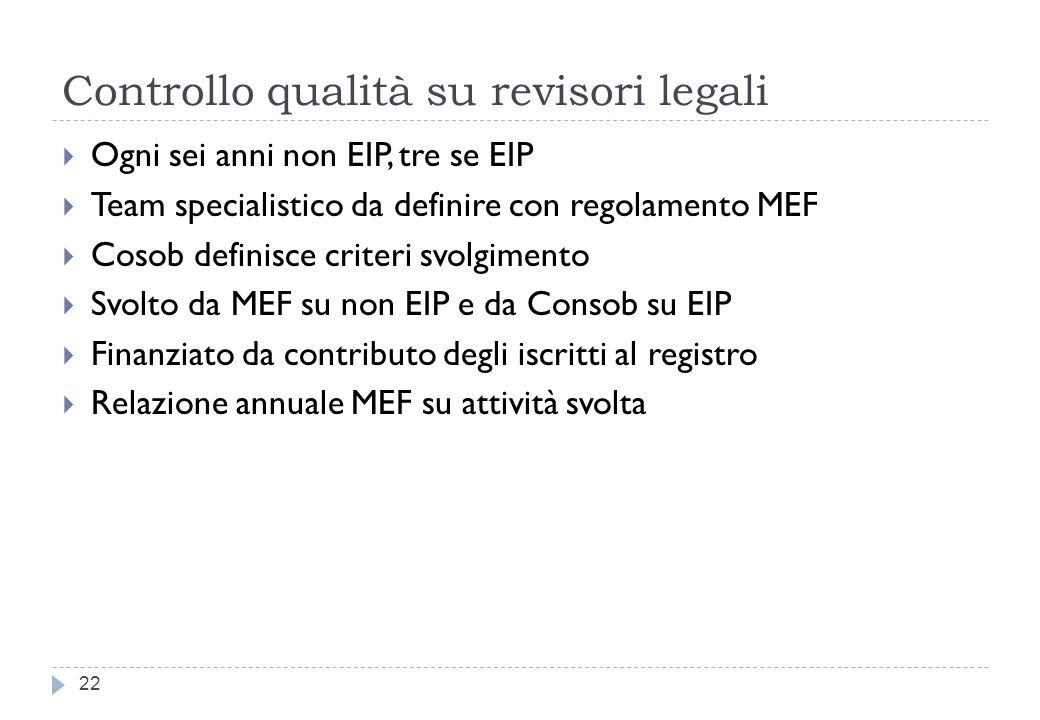 Controllo qualità su revisori legali 22 Ogni sei anni non EIP, tre se EIP Team specialistico da definire con regolamento MEF Cosob definisce criteri svolgimento Svolto da MEF su non EIP e da Consob su EIP Finanziato da contributo degli iscritti al registro Relazione annuale MEF su attività svolta