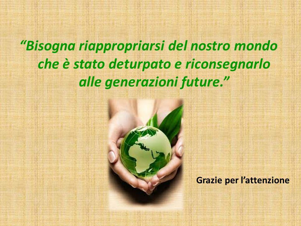Bisogna riappropriarsi del nostro mondo che è stato deturpato e riconsegnarlo alle generazioni future.