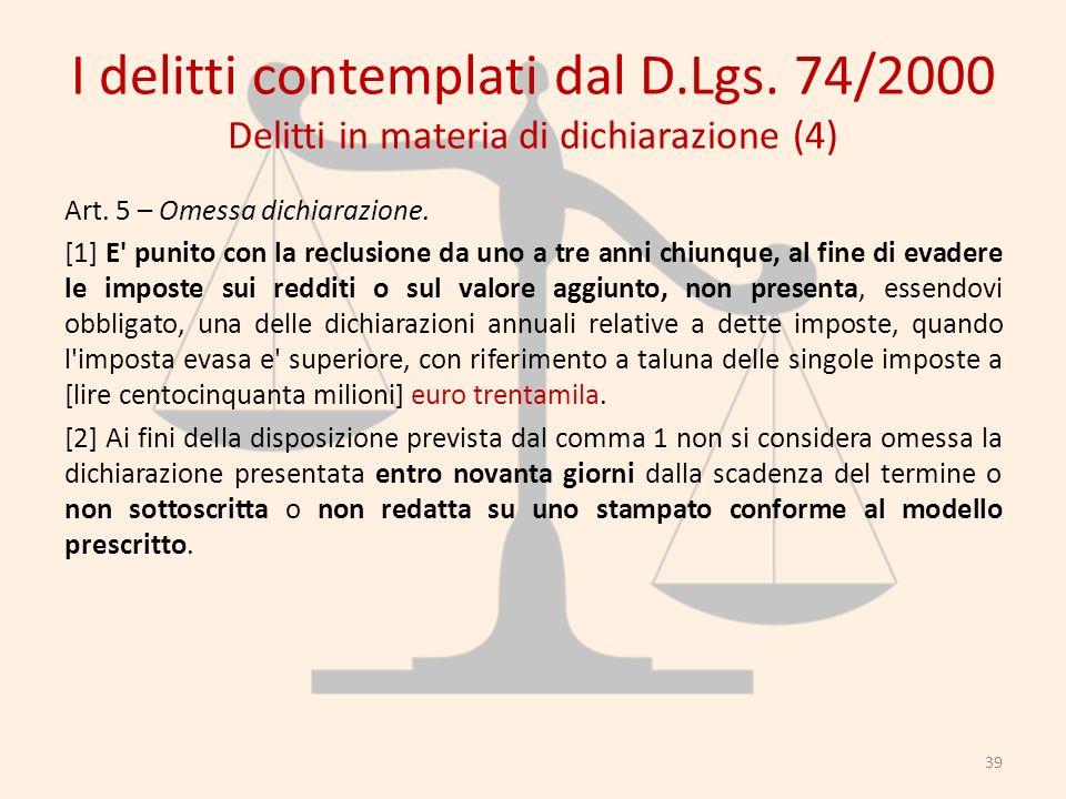 I delitti contemplati dal D.Lgs. 74/2000 Delitti in materia di dichiarazione (4) Art. 5 – Omessa dichiarazione. [1] E' punito con la reclusione da uno