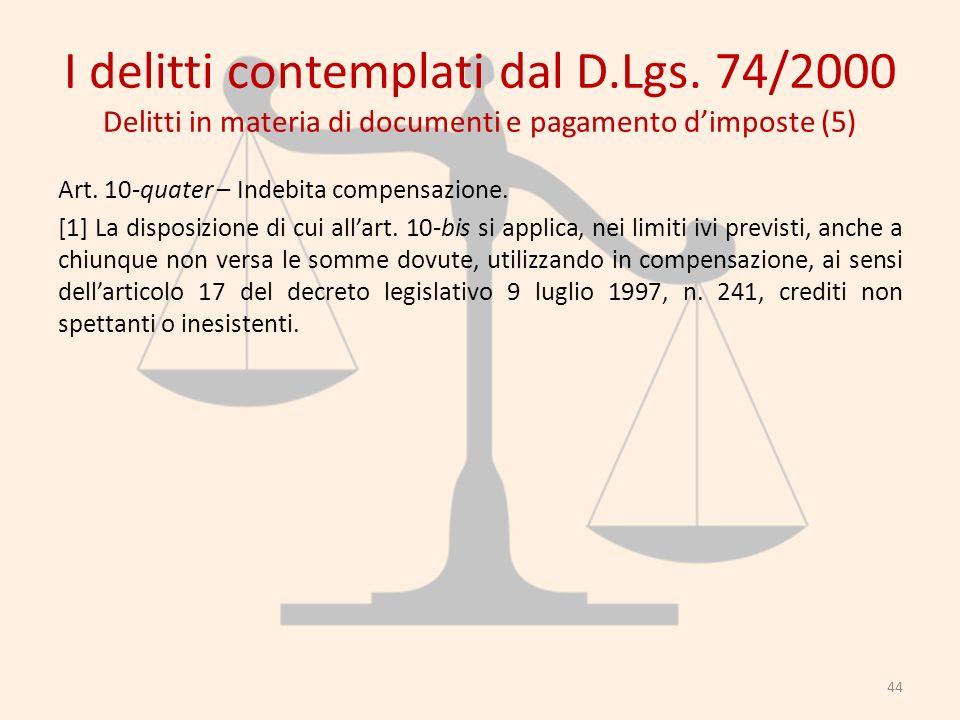 I delitti contemplati dal D.Lgs. 74/2000 Delitti in materia di documenti e pagamento dimposte (5) Art. 10-quater – Indebita compensazione. [1] La disp