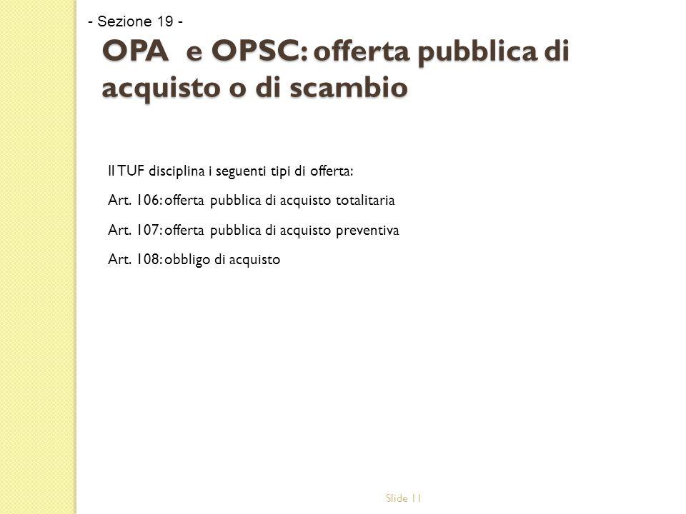 Slide 11 OPA e OPSC: offerta pubblica di acquisto o di scambio Il TUF disciplina i seguenti tipi di offerta: Art.