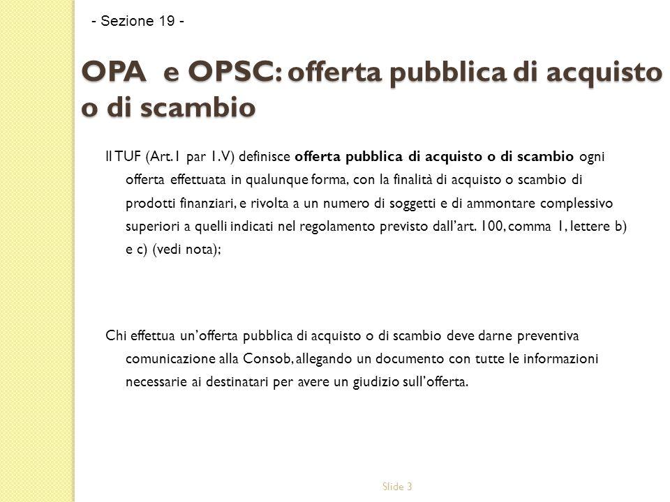 Slide 3 OPA e OPSC: offerta pubblica di acquisto o di scambio Il TUF (Art.1 par 1.V) definisce offerta pubblica di acquisto o di scambio ogni offerta effettuata in qualunque forma, con la finalità di acquisto o scambio di prodotti finanziari, e rivolta a un numero di soggetti e di ammontare complessivo superiori a quelli indicati nel regolamento previsto dallart.