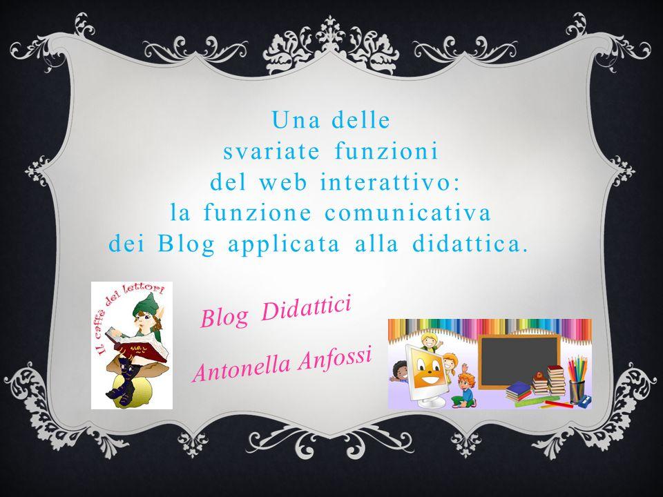 Una delle svariate funzioni del web interattivo: la funzione comunicativa dei Blog applicata alla didattica. Blog Didattici Antonella Anfossi