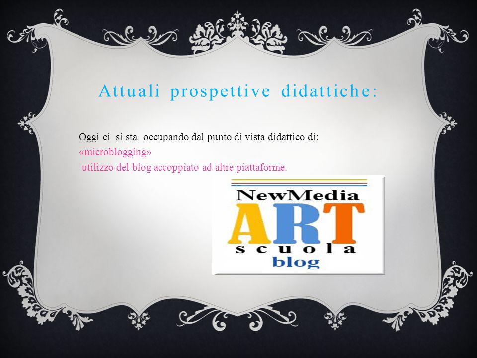 Attuali prospettive didattiche: Oggi ci si sta occupando dal punto di vista didattico di: «microblogging» utilizzo del blog accoppiato ad altre piatta