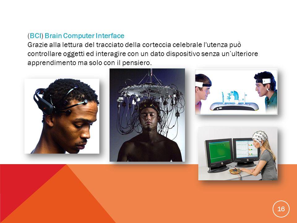16 (BCI) Brain Computer Interface Grazie alla lettura del tracciato della corteccia celebrale l'utenza può controllare oggetti ed interagire con un da