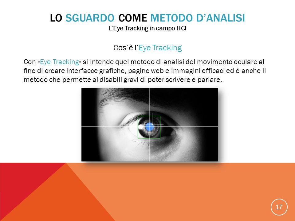 17 Cosè lEye Tracking Con «Eye Tracking» si intende quel metodo di analisi del movimento oculare al fine di creare interfacce grafiche, pagine web e i
