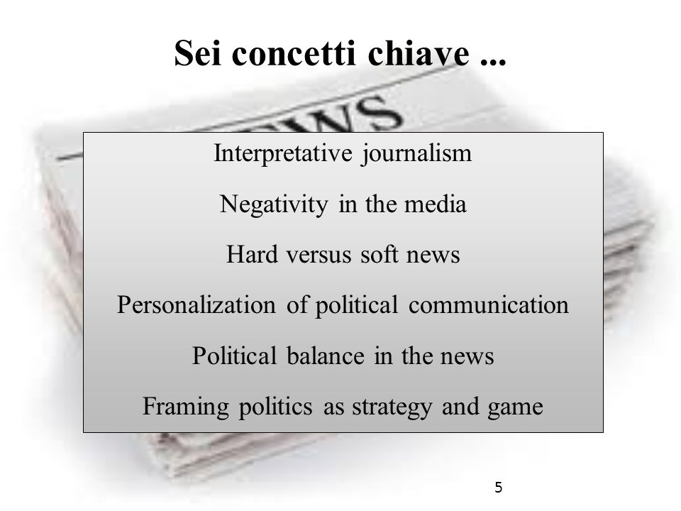 5 Sei concetti chiave... Interpretative journalism Negativity in the media Hard versus soft news Personalization of political communication Political