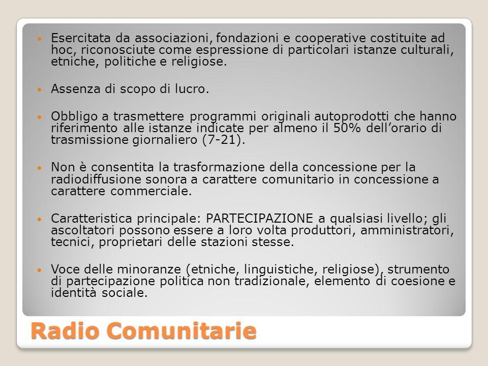 Radio Comunitarie Esercitata da associazioni, fondazioni e cooperative costituite ad hoc, riconosciute come espressione di particolari istanze culturali, etniche, politiche e religiose.