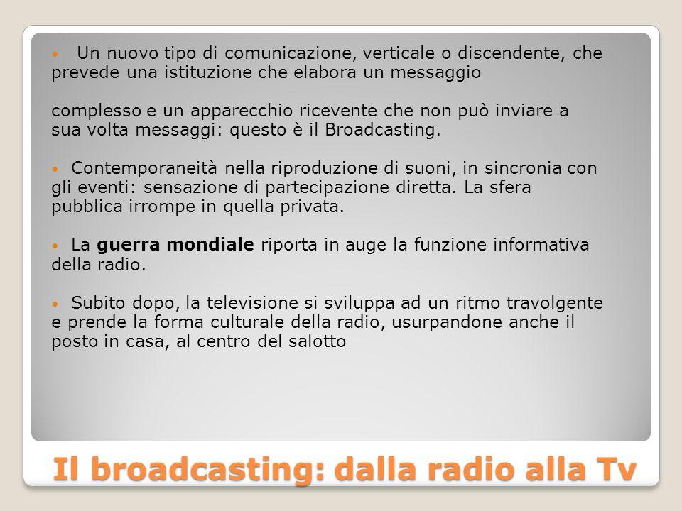 Il broadcasting: dalla radio alla Tv Un nuovo tipo di comunicazione, verticale o discendente, che prevede una istituzione che elabora un messaggio complesso e un apparecchio ricevente che non può inviare a sua volta messaggi: questo è il Broadcasting.