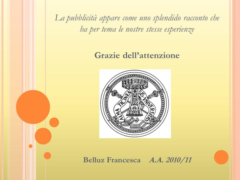 La pubblicità appare come uno splendido racconto che ha per tema le nostre stesse esperienze Grazie dellattenzione Belluz Francesca A.A. 2010/11