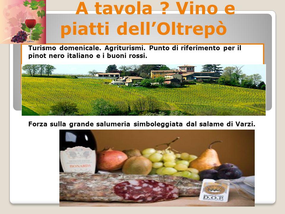A tavola ? Vino e piatti dellOltrepò Turismo domenicale. Agriturismi. Punto di riferimento per il pinot nero italiano e i buoni rossi. Forza sulla gra