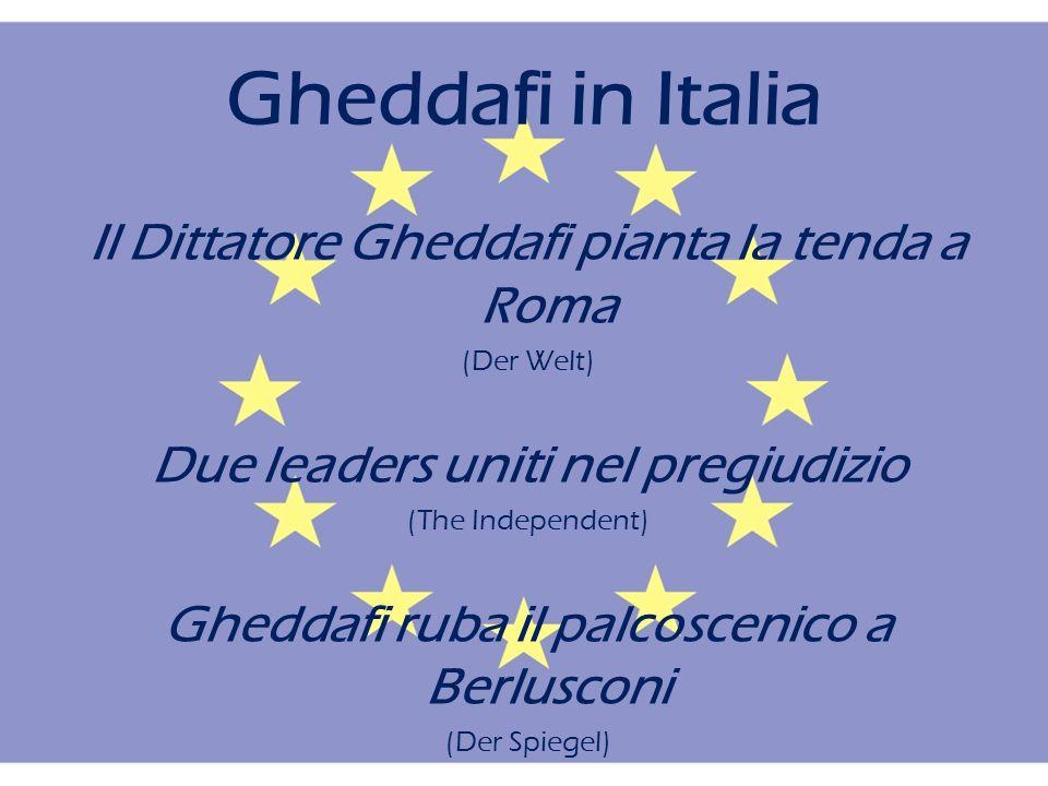 Gheddafi in Italia Il Dittatore Gheddafi pianta la tenda a Roma (Der Welt) Due leaders uniti nel pregiudizio (The Independent) Gheddafi ruba il palcoscenico a Berlusconi (Der Spiegel)