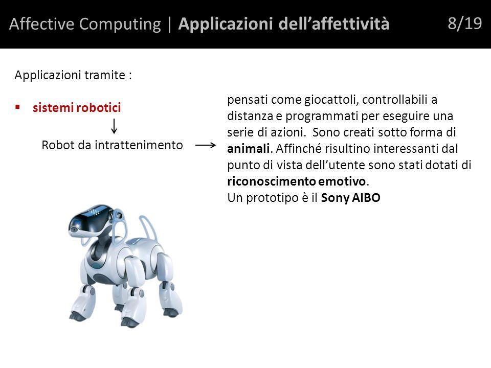 Affective Computing | Applicazioni dellaffettività 8/19 Applicazioni tramite : sistemi robotici Robot da intrattenimento pensati come giocattoli, controllabili a distanza e programmati per eseguire una serie di azioni.